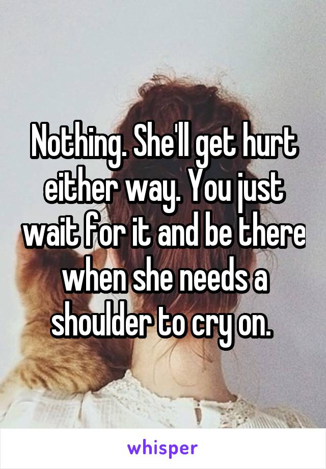 Nothing. She'll get hurt either way. You just wait for it and be there when she needs a shoulder to cry on.