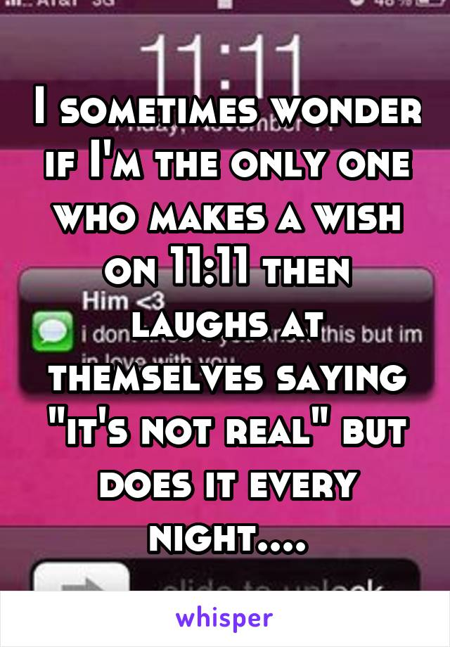 "I sometimes wonder if I'm the only one who makes a wish on 11:11 then laughs at themselves saying ""it's not real"" but does it every night...."