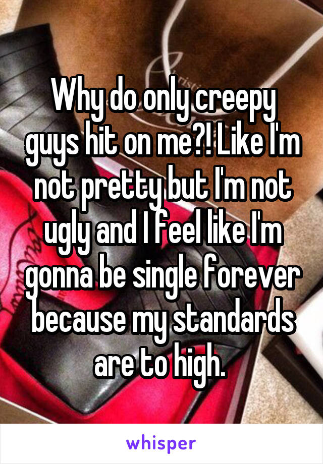 Why do only creepy guys hit on me?! Like I'm not pretty but I'm not ugly and I feel like I'm gonna be single forever because my standards are to high.