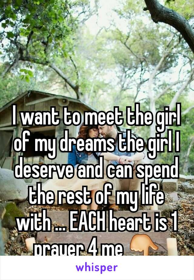 I want to meet the girl of my dreams the girl I deserve and can spend the rest of my life with ... EACH heart is 1 prayer 4 me 👇