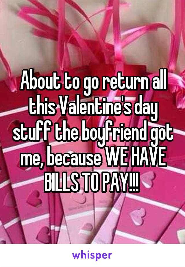 About to go return all this Valentine's day stuff the boyfriend got me, because WE HAVE BILLS TO PAY!!!