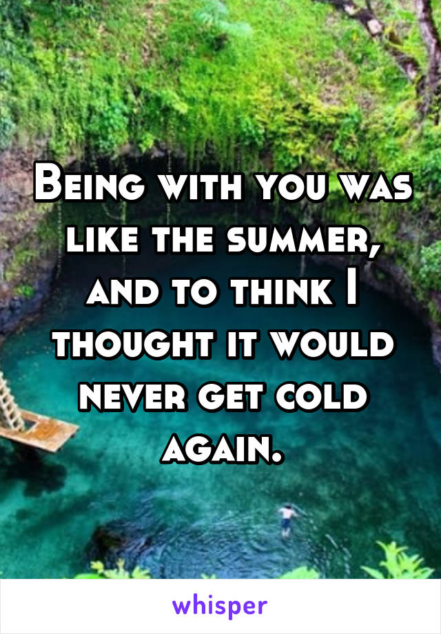 Being with you was like the summer, and to think I thought it would never get cold again.
