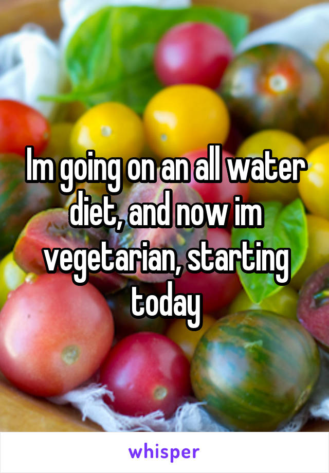 Im going on an all water diet, and now im vegetarian, starting today