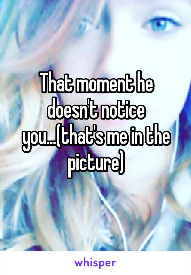 That moment he doesn't notice you...(that's me in the picture)