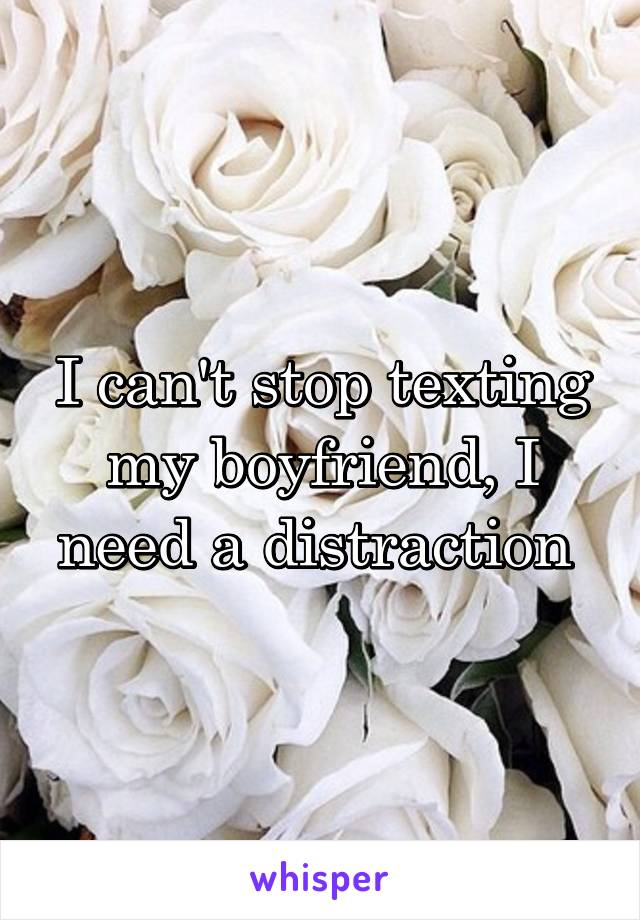 I can't stop texting my boyfriend, I need a distraction