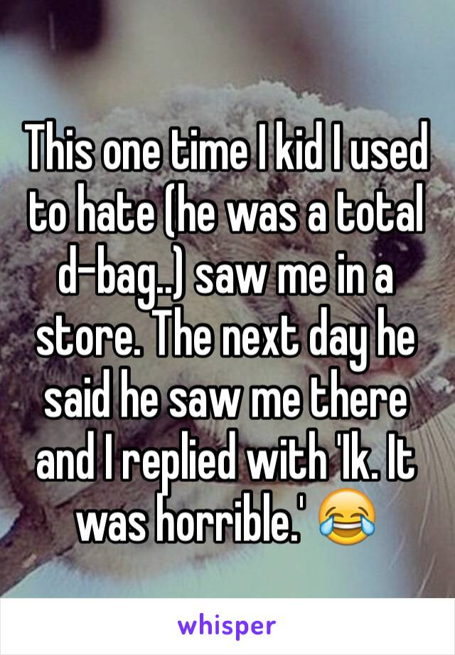 This one time I kid I used to hate (he was a total d-bag..) saw me in a store. The next day he said he saw me there and I replied with 'Ik. It was horrible.' 😂