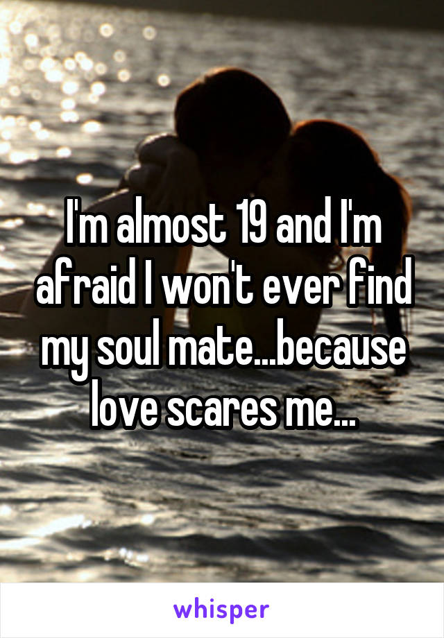 I'm almost 19 and I'm afraid I won't ever find my soul mate...because love scares me...