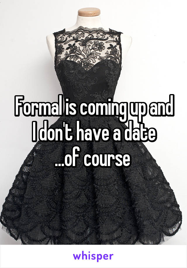 Formal is coming up and I don't have a date ...of course