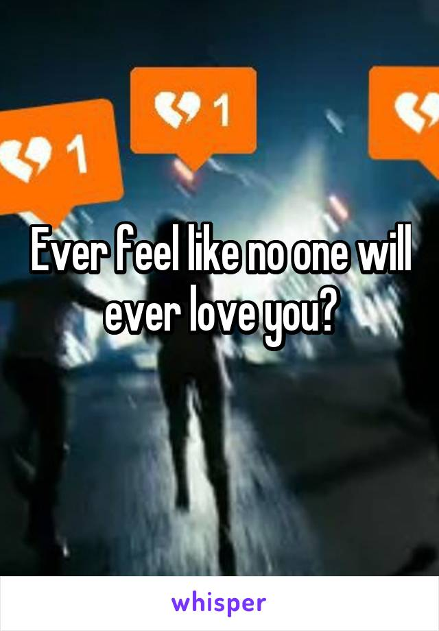 Ever feel like no one will ever love you?