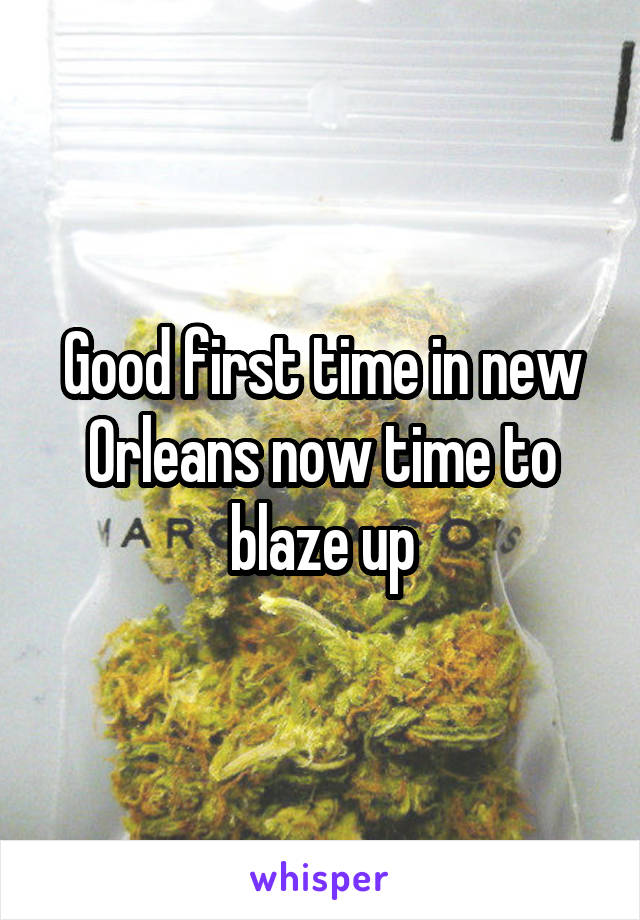 Good first time in new Orleans now time to blaze up