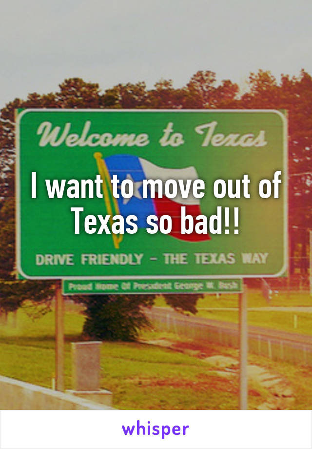 I want to move out of Texas so bad!!