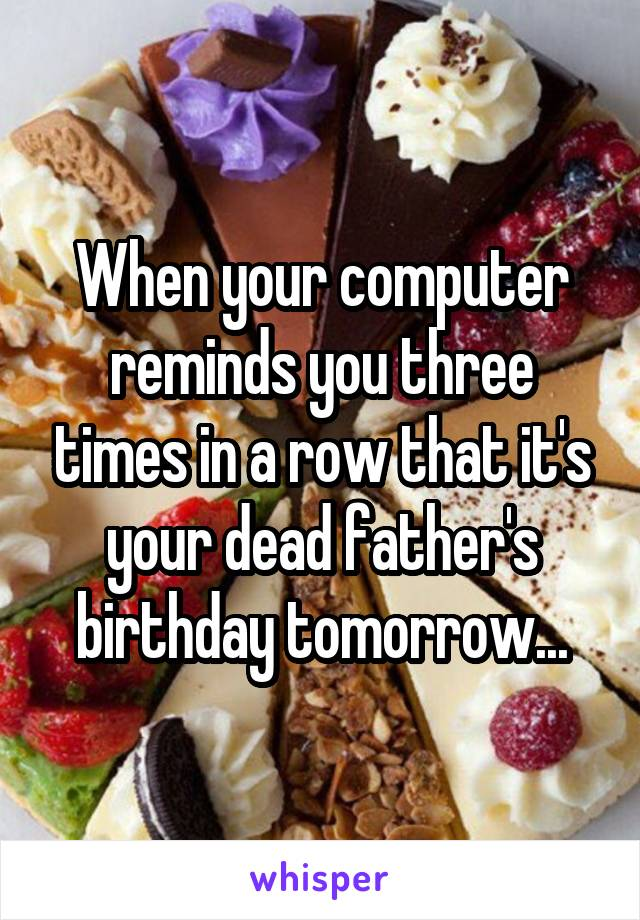 When your computer reminds you three times in a row that it's your dead father's birthday tomorrow...