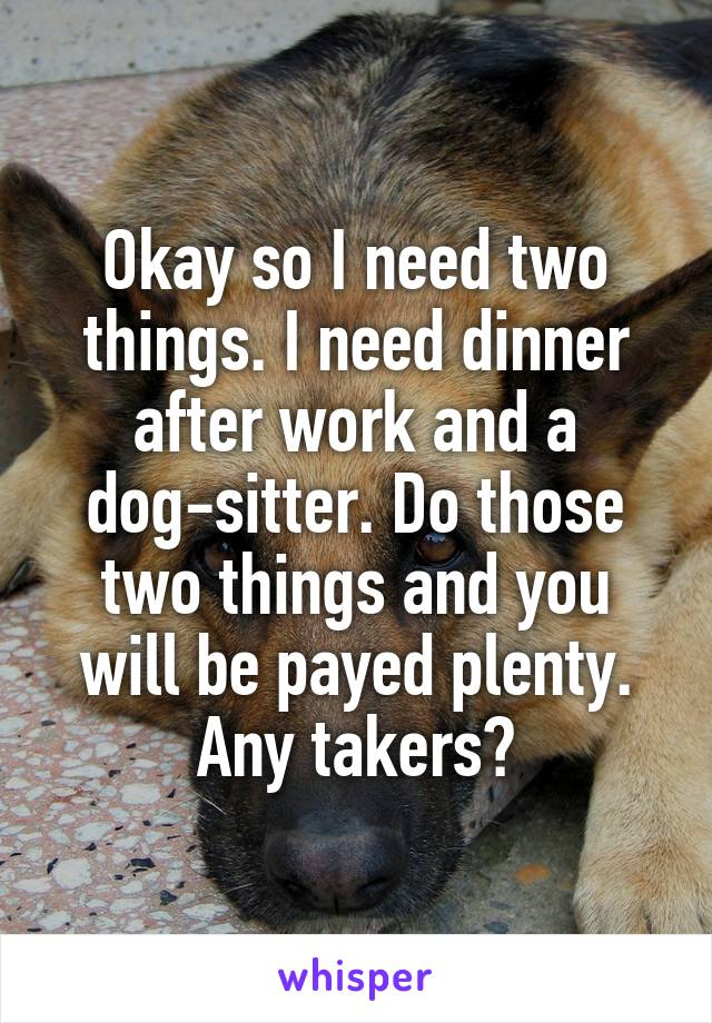Okay so I need two things. I need dinner after work and a dog-sitter. Do those two things and you will be payed plenty. Any takers?