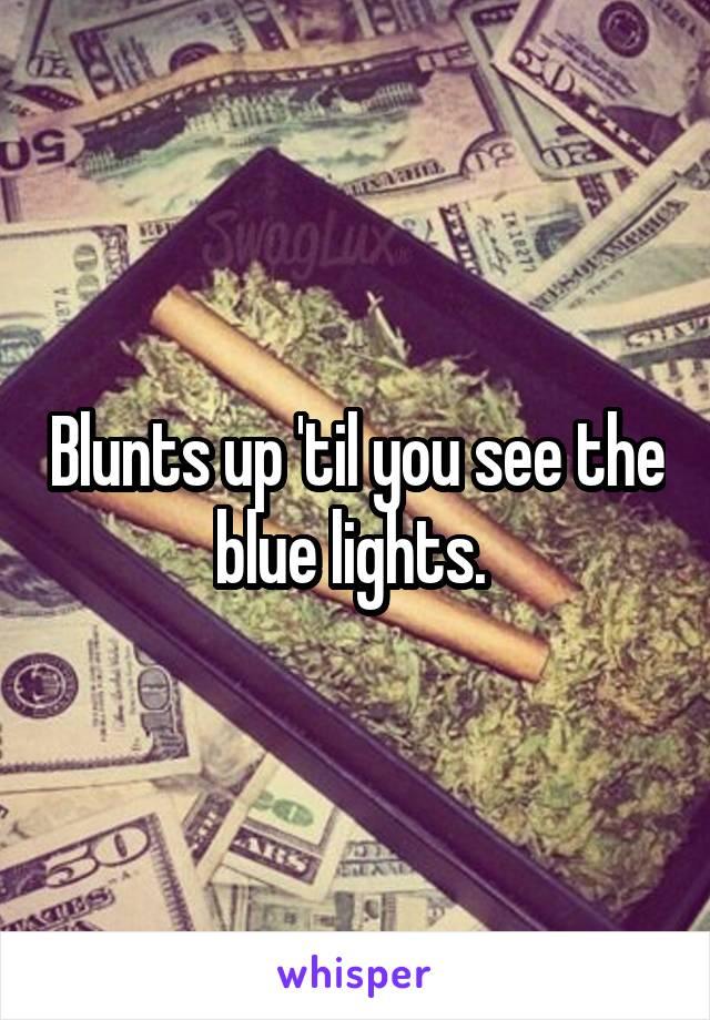 Blunts up 'til you see the blue lights.