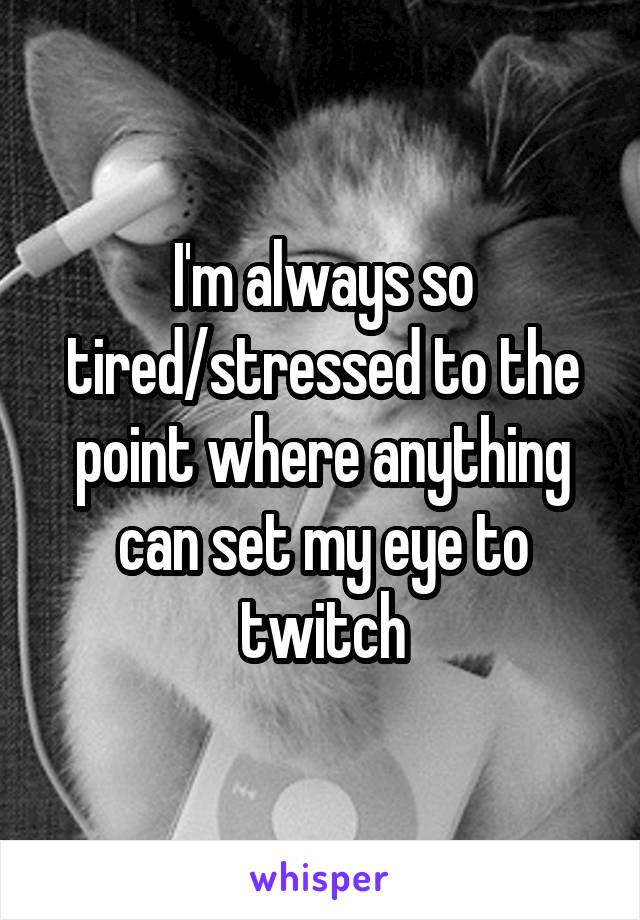 I'm always so tired/stressed to the point where anything can set my eye to twitch