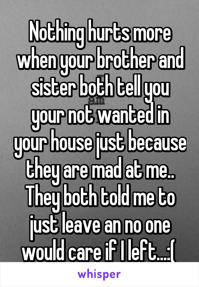 Nothing hurts more when your brother and sister both tell you your not wanted in your house just because they are mad at me.. They both told me to just leave an no one would care if I left...:(