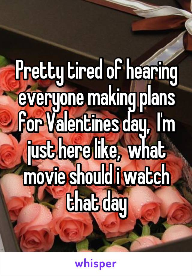 Pretty tired of hearing everyone making plans for Valentines day,  I'm just here like,  what movie should i watch that day