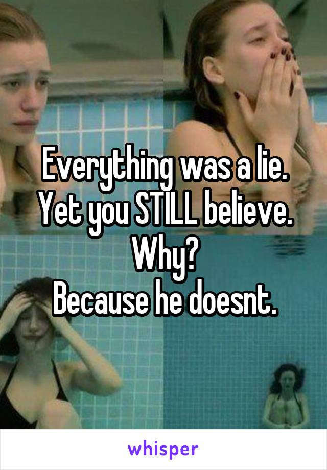 Everything was a lie. Yet you STILL believe. Why? Because he doesnt.