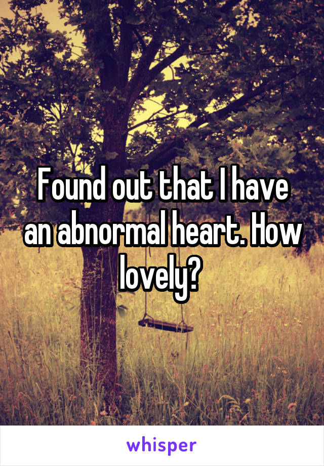 Found out that I have an abnormal heart. How lovely?
