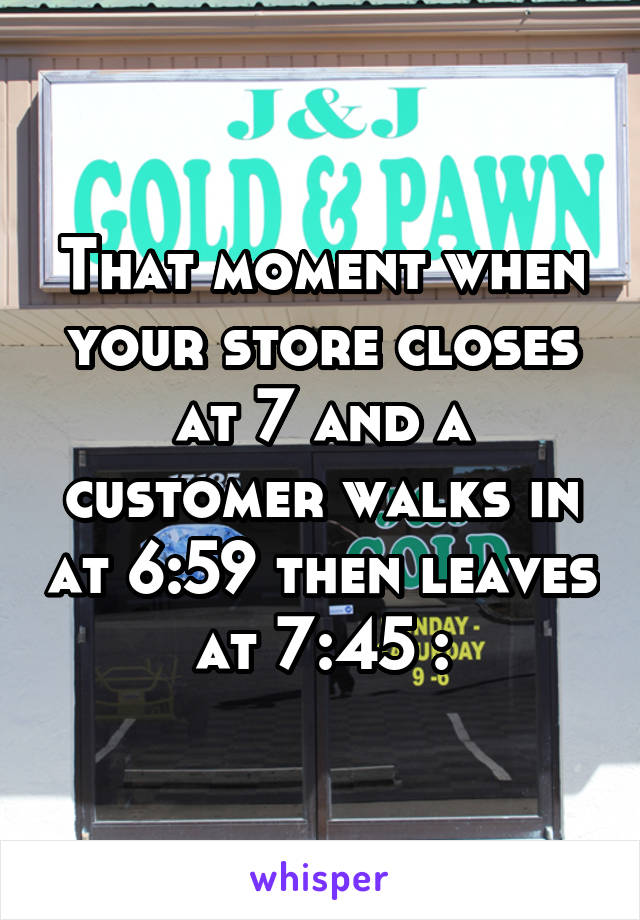That moment when your store closes at 7 and a customer walks in at 6:59 then leaves at 7:45 :\