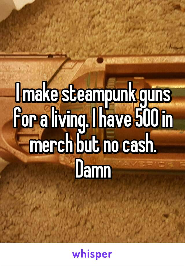 I make steampunk guns for a living. I have 500 in merch but no cash. Damn