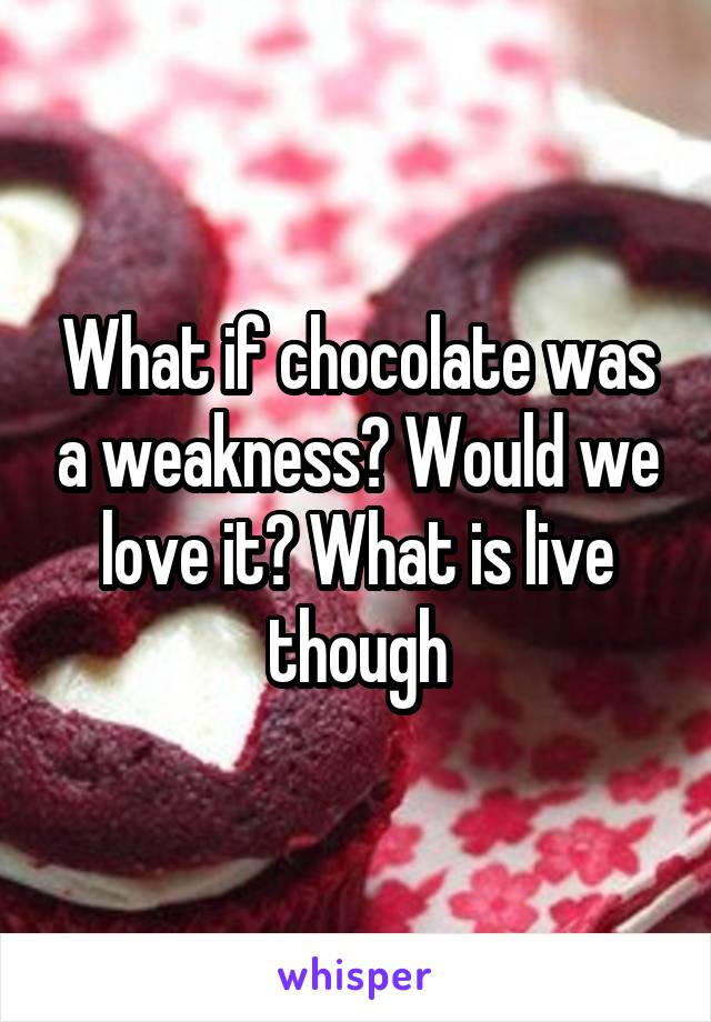 What if chocolate was a weakness? Would we love it? What is live though
