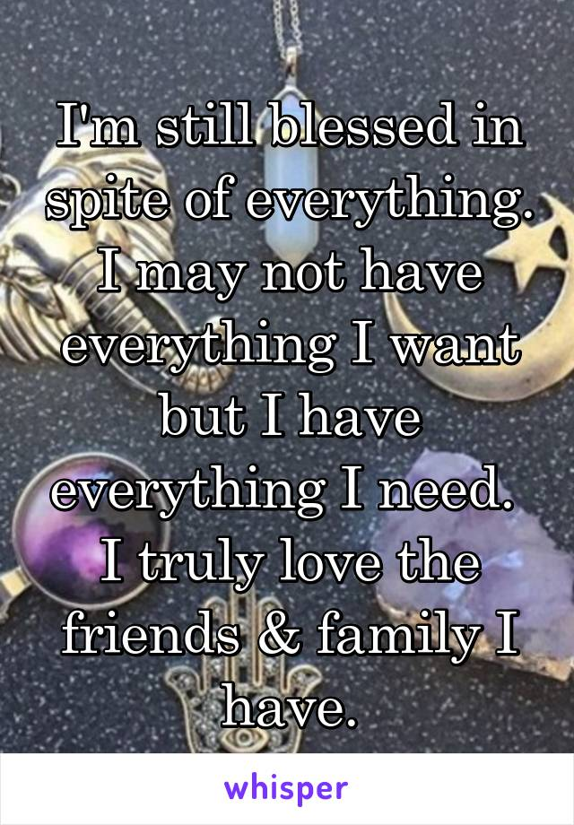 I'm still blessed in spite of everything. I may not have everything I want but I have everything I need.  I truly love the friends & family I have.