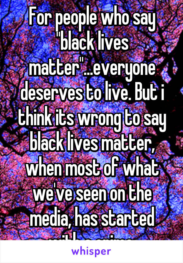 """For people who say """"black lives matter""""...everyone deserves to live. But i think its wrong to say black lives matter, when most of what we've seen on the media, has started with a crime."""