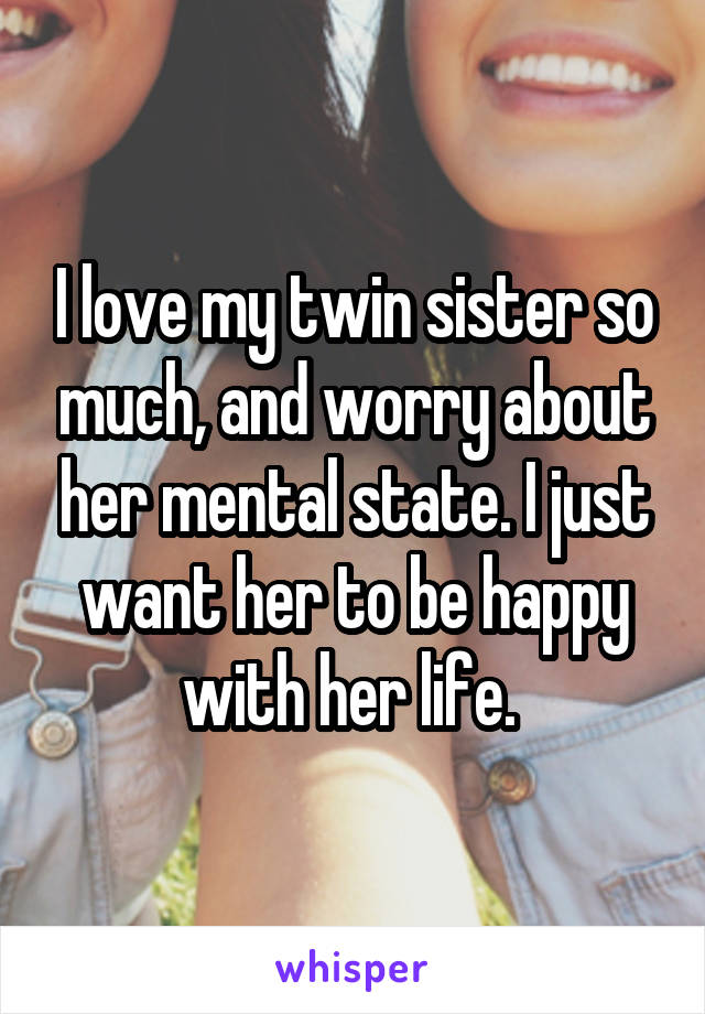 I love my twin sister so much, and worry about her mental state. I just want her to be happy with her life.