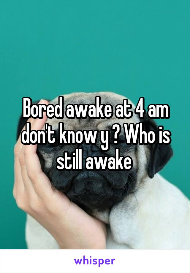 Bored awake at 4 am don't know y ? Who is still awake