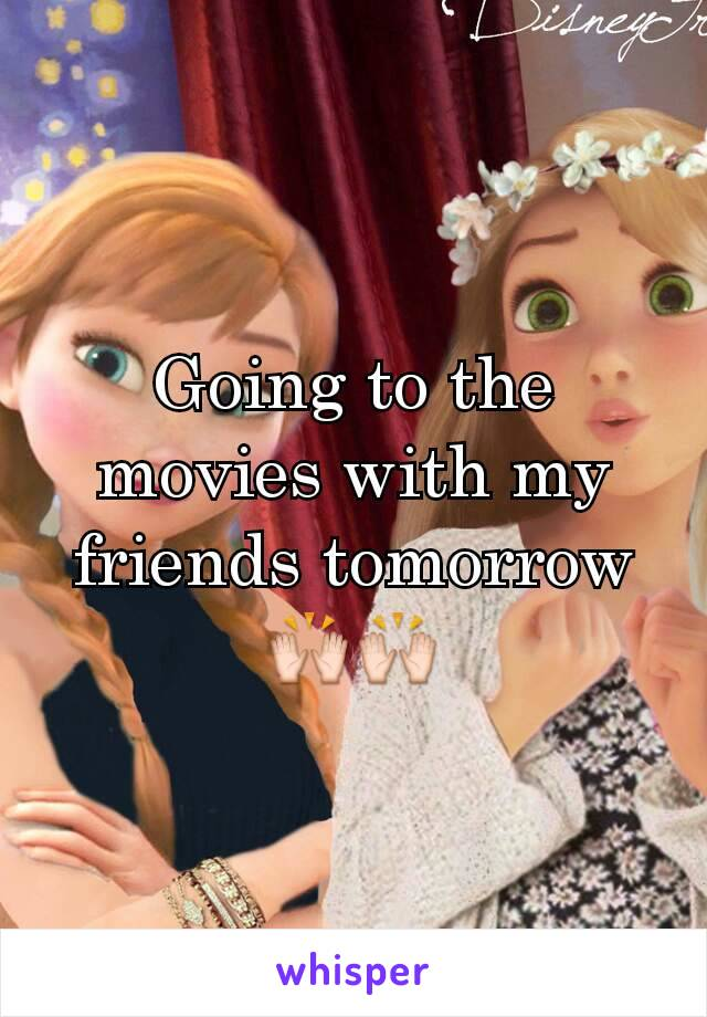 Going to the movies with my friends tomorrow 🙌🙌
