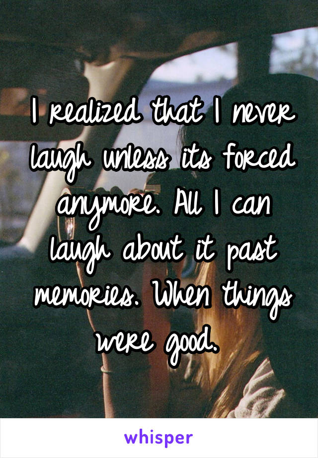 I realized that I never laugh unless its forced anymore. All I can laugh about it past memories. When things were good.