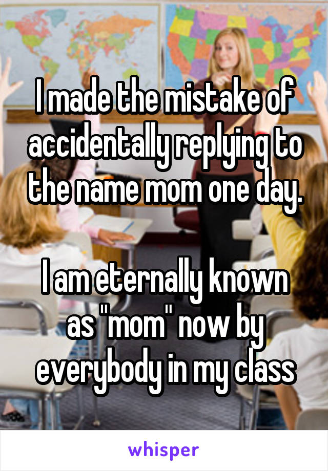 """I made the mistake of accidentally replying to the name mom one day.  I am eternally known as """"mom"""" now by everybody in my class"""