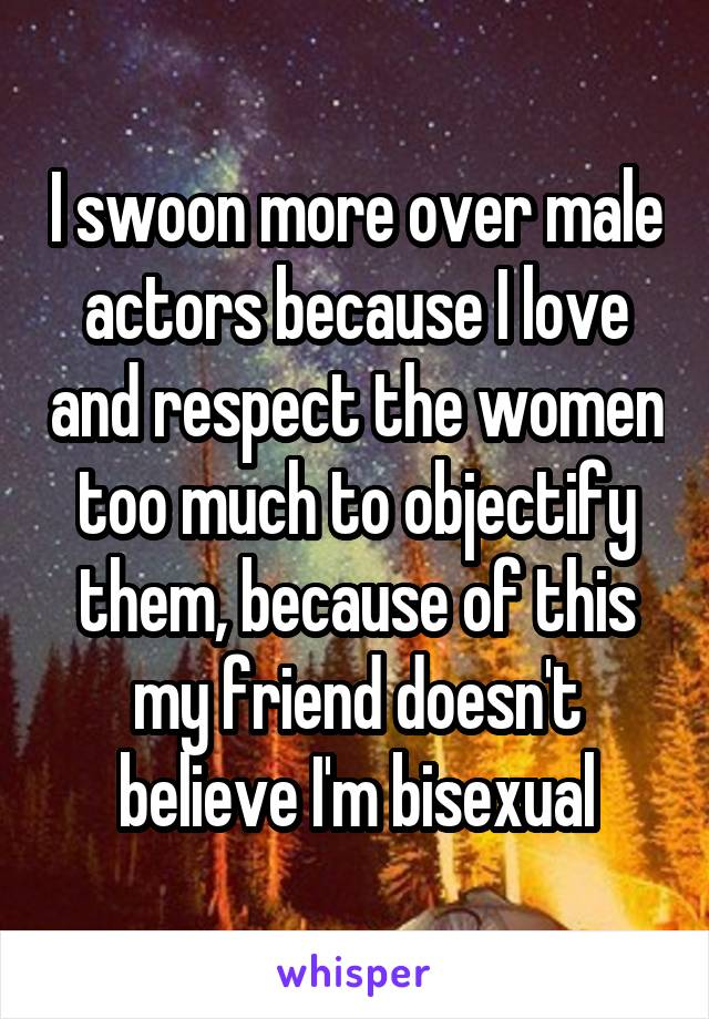 I swoon more over male actors because I love and respect the women too much to objectify them, because of this my friend doesn't believe I'm bisexual
