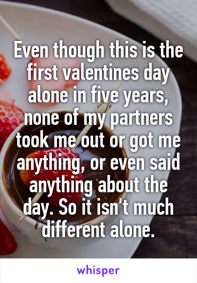 Even though this is the first valentines day alone in five years, none of my partners took me out or got me anything, or even said anything about the day. So it isn't much different alone.