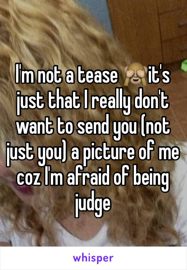 I'm not a tease 🙈it's just that I really don't want to send you (not just you) a picture of me coz I'm afraid of being judge