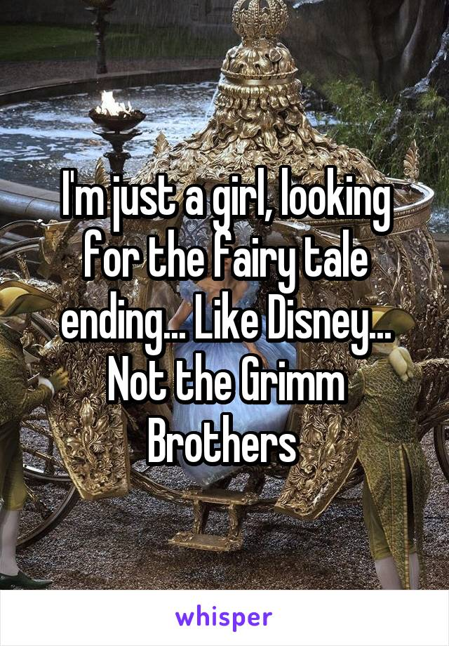 I'm just a girl, looking for the fairy tale ending... Like Disney... Not the Grimm Brothers