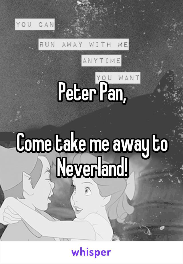 Peter Pan,  Come take me away to Neverland!