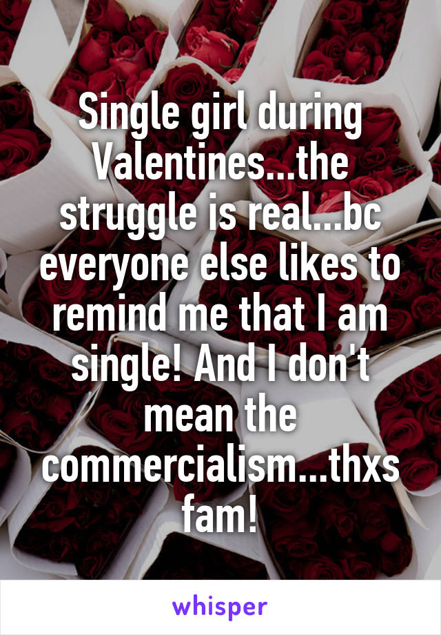 Single girl during Valentines...the struggle is real...bc everyone else likes to remind me that I am single! And I don't mean the commercialism...thxs fam!