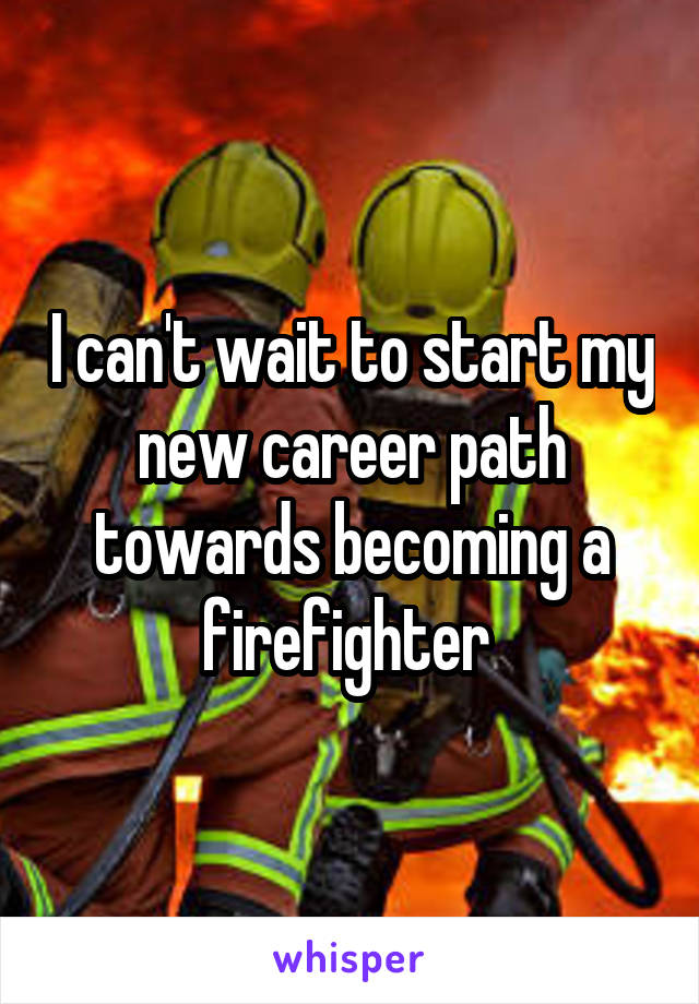 I can't wait to start my new career path towards becoming a firefighter