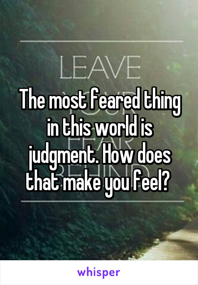The most feared thing in this world is judgment. How does that make you feel?