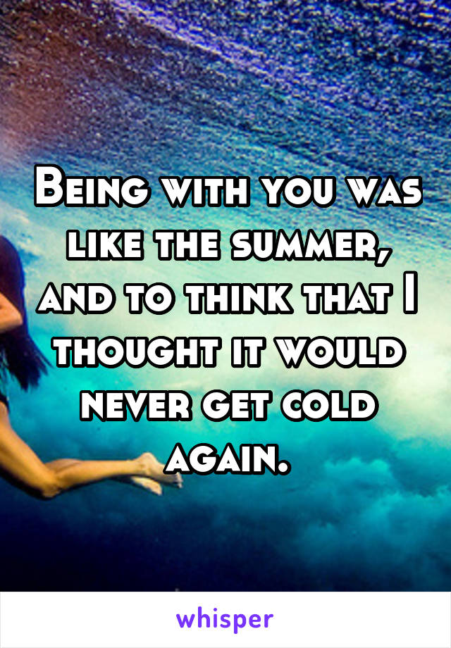Being with you was like the summer, and to think that I thought it would never get cold again.
