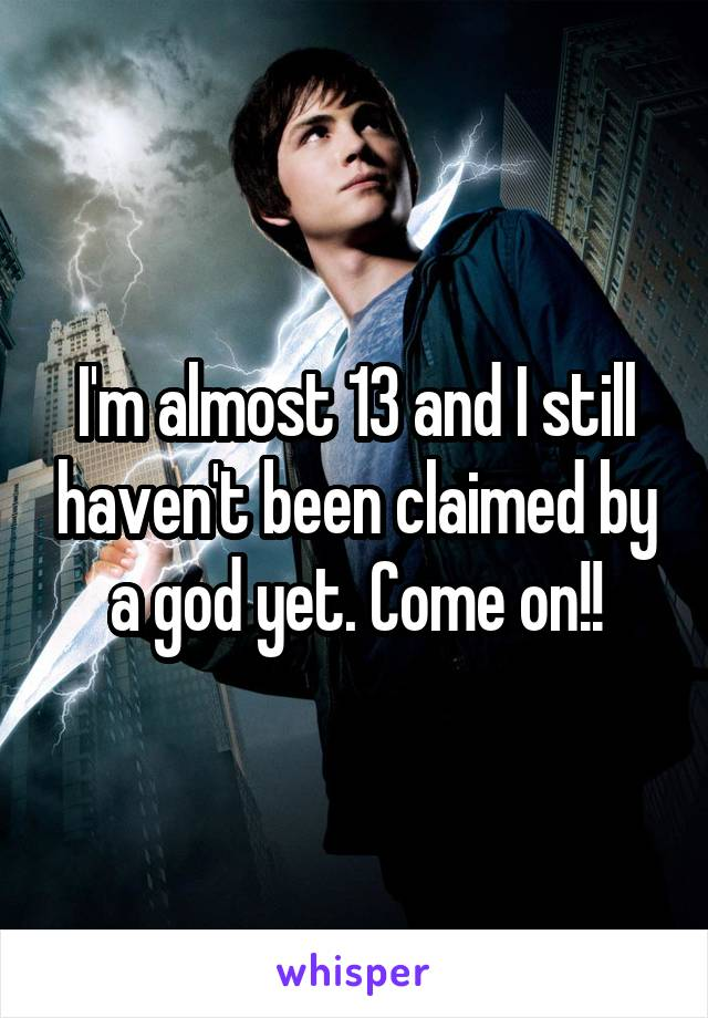 I'm almost 13 and I still haven't been claimed by a god yet. Come on!!