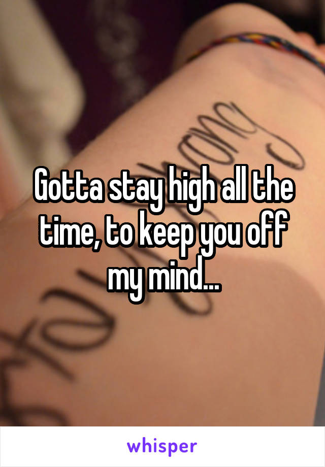 Gotta stay high all the time, to keep you off my mind...