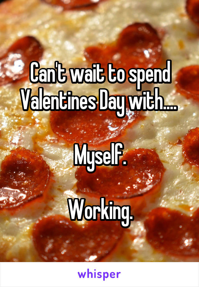 Can't wait to spend Valentines Day with....   Myself.  Working.