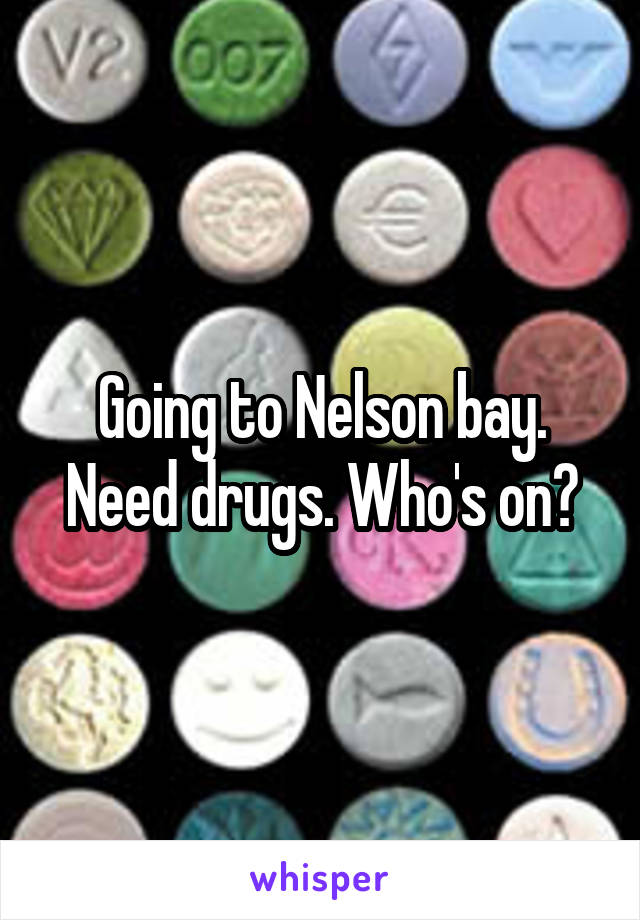 Going to Nelson bay. Need drugs. Who's on?