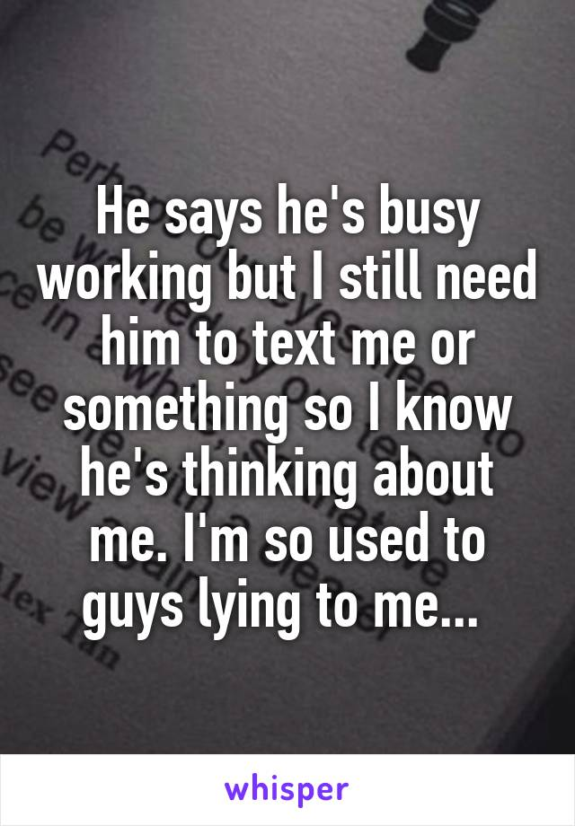 He says he's busy working but I still need him to text me or something so I know he's thinking about me. I'm so used to guys lying to me...