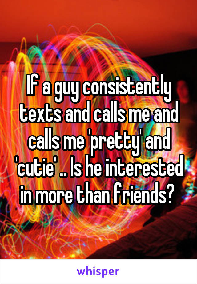 If a guy consistently texts and calls me and calls me 'pretty' and 'cutie' .. Is he interested in more than friends?