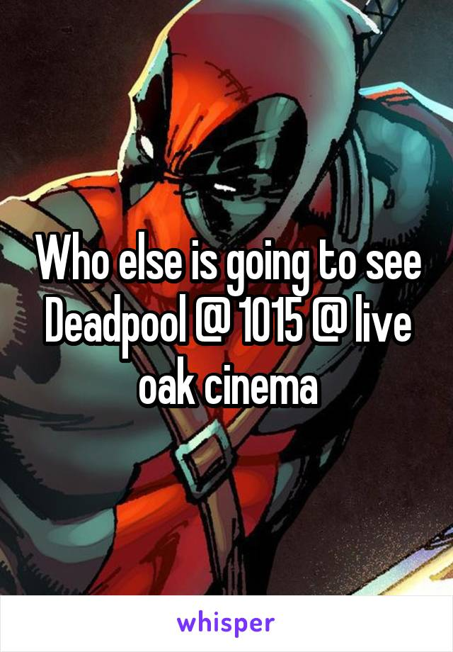 Who else is going to see Deadpool @ 1015 @ live oak cinema