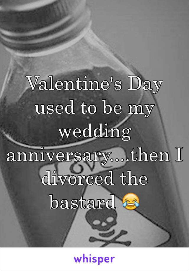 Valentine's Day used to be my wedding anniversary....then I divorced the bastard 😂